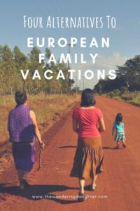 Four Alternatives To European Family Vacations | The Wandering Daughter