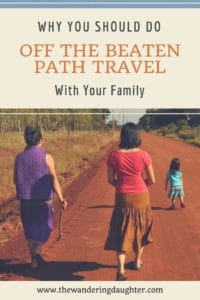 Why You Should Do Off The Beaten Path Travel With Your Family | The Wandering Daughter