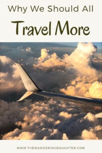 Why We Should All Travel More | The Wandering Daughter