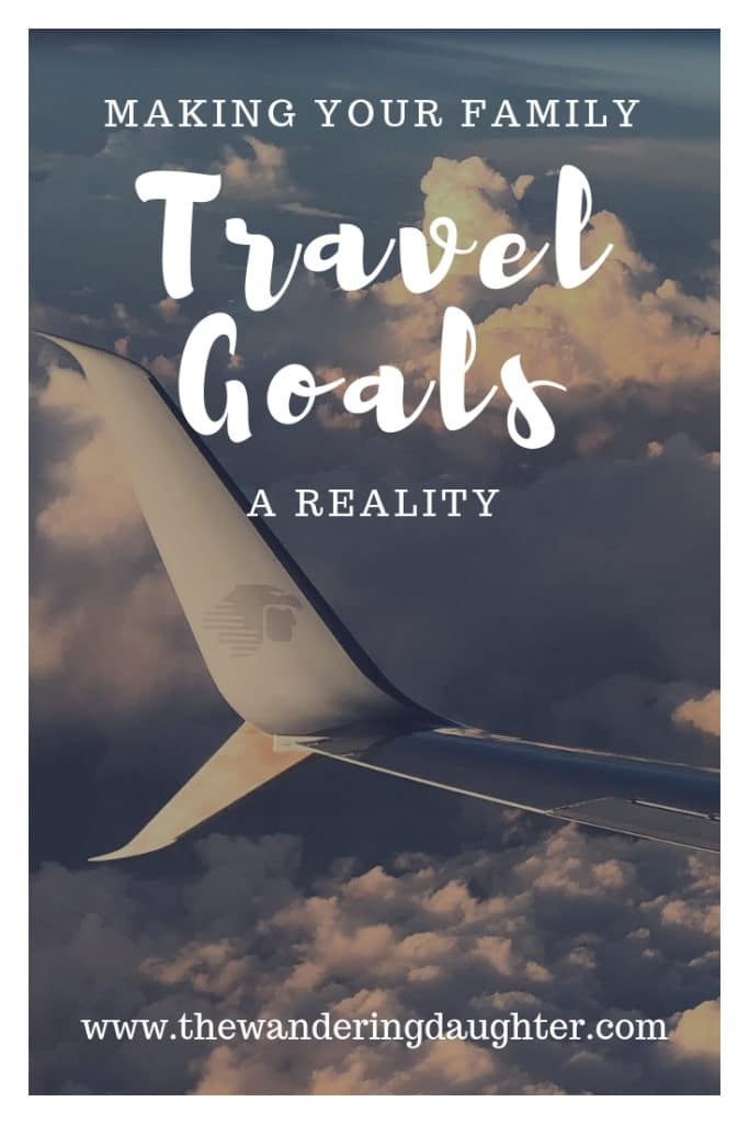 Making Your Family Travel Goals A Reality | The Wandering Daughter