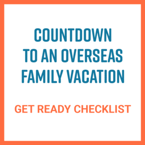 countdown to an overseas family vacation - get ready checklist